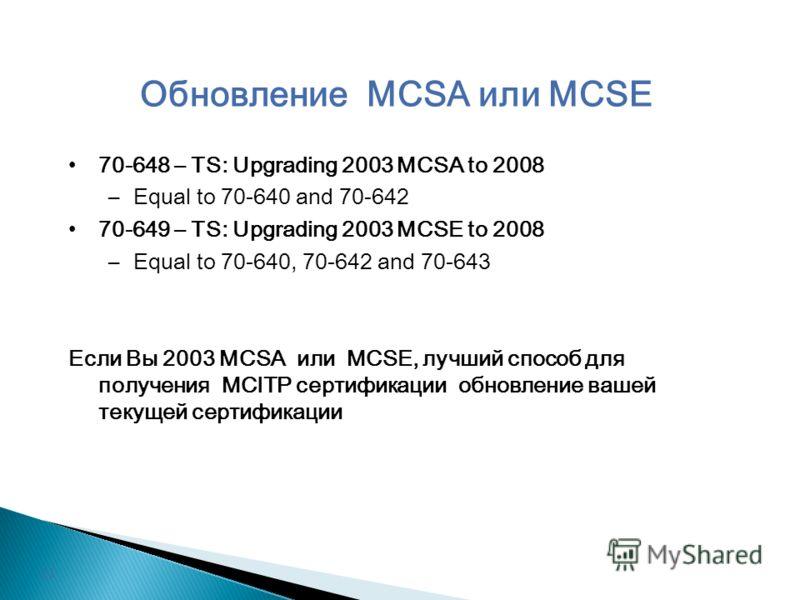 Обновление MCSA или MCSE 70-648 – TS: Upgrading 2003 MCSA to 2008 –Equal to 70-640 and 70-642 70-649 – TS: Upgrading 2003 MCSE to 2008 –Equal to 70-640, 70-642 and 70-643 Если Вы 2003 MCSA или MCSE, лучший способ для получения MCITP сертификации обно