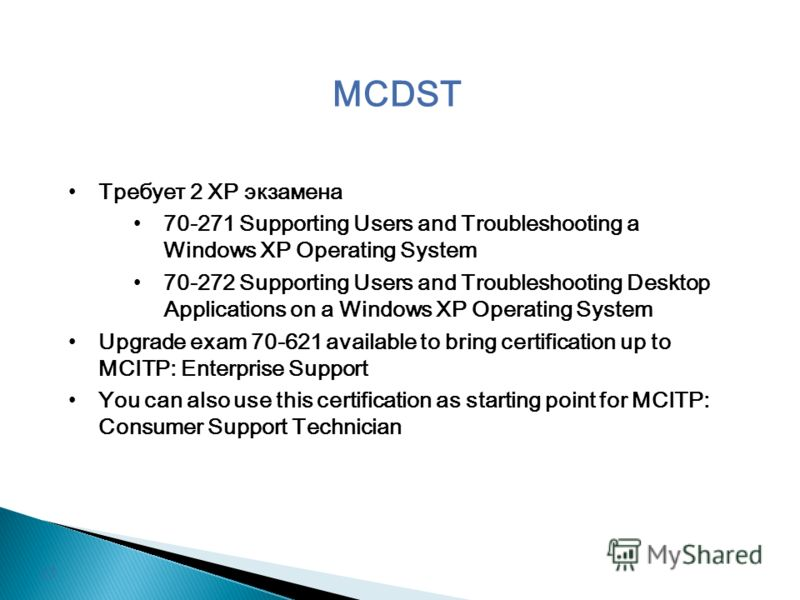 MCDST Требует 2 XP экзамена 70-271 Supporting Users and Troubleshooting a Windows XP Operating System 70-272 Supporting Users and Troubleshooting Desktop Applications on a Windows XP Operating System Upgrade exam 70-621 available to bring certificati