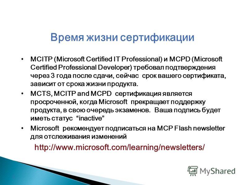 Время жизни сертификации MCITP (Microsoft Certified IT Professional) и MCPD (Microsoft Certified Professional Developer) требовал подтверждения через 3 года после сдачи, сейчас срок вашего сертификата, зависит от срока жизни продукта. MCTS, MCITP and