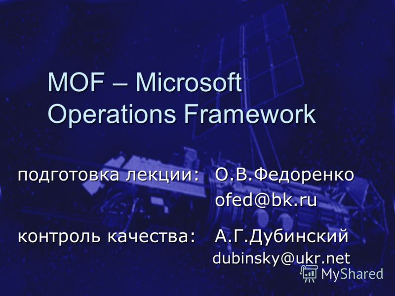 MOF – Microsoft Operations Framework подготовка лекции: O.B.Федоренко ofed@bk.ru контроль качества: А.Г.Дубинский dubinsky@ukr.net