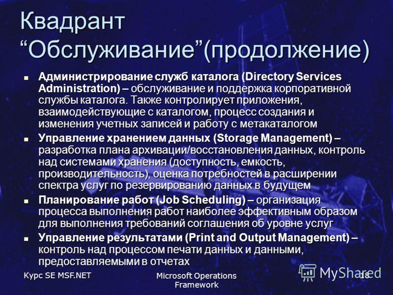 Курс SE MSF.NET Microsoft Operations Framework 18 КвадрантОбслуживание(продолжение) Администрирование служб каталога (Directory Services Administration) – обслуживание и поддержка корпоративной службы каталога. Также контролирует приложения, взаимоде