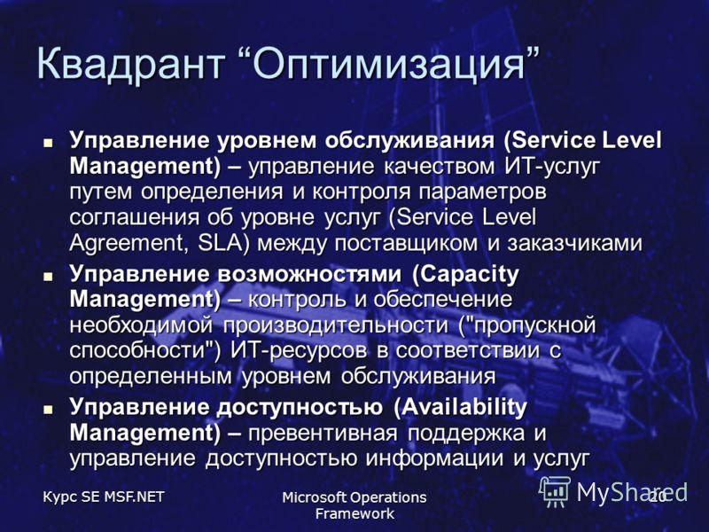 Курс SE MSF.NET Microsoft Operations Framework 20 Квадрант Оптимизация Управление уровнем обслуживания (Service Level Management) – управление качеством ИТ-услуг путем определения и контроля параметров соглашения об уровне услуг (Service Level Agreem