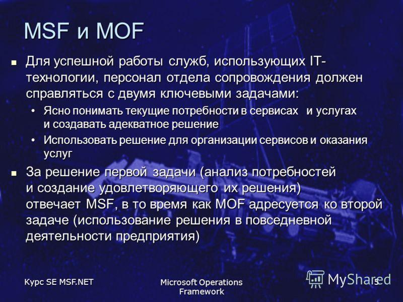 Курс SE MSF.NET Microsoft Operations Framework 5 MSF и MOF Для успешной работы служб, использующих IT- технологии, персонал отдела сопровождения должен справляться с двумя ключевыми задачами: Для успешной работы служб, использующих IT- технологии, пе