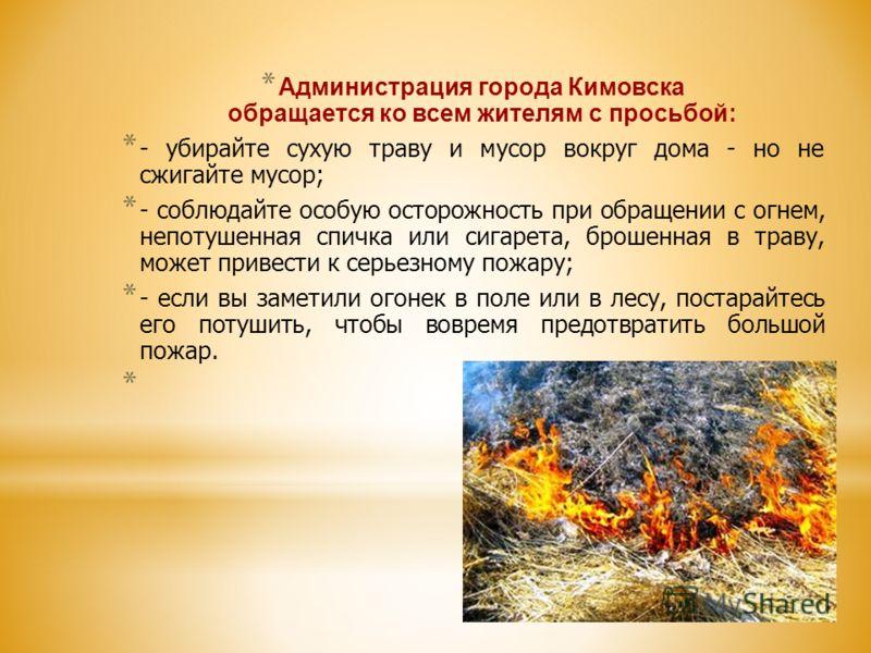 * Администрация города Кимовска обращается ко всем жителям с просьбой: * - убирайте сухую траву и мусор вокруг дома - но не сжигайте мусор; * - соблюдайте особую осторожность при обращении с огнем, непотушенная спичка или сигарета, брошенная в траву,