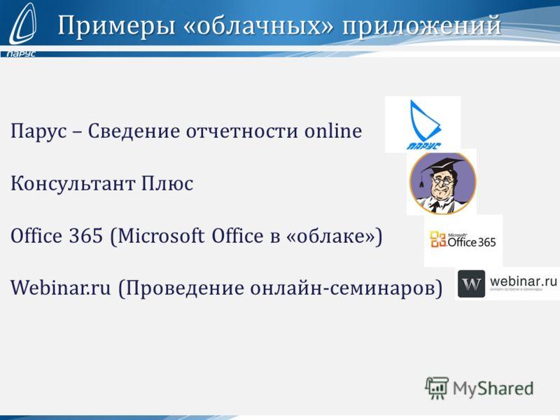 Примеры «облачных» приложений Парус – Сведение отчетности online Консультант Плюс Office 365 (Microsoft Office в «облаке») Webinar.ru (Проведение онлайн-семинаров)