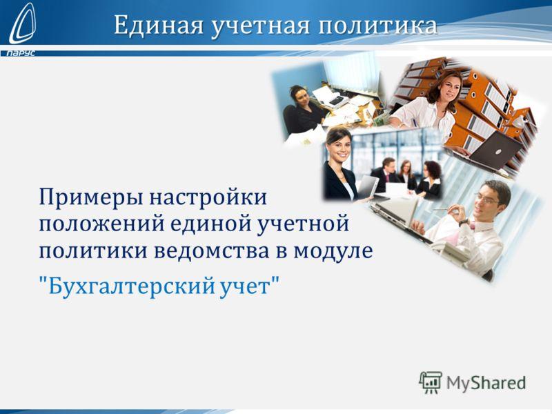 Единая учетная политика Примеры настройки положений единой учетной политики ведомства в модуле Бухгалтерский учет