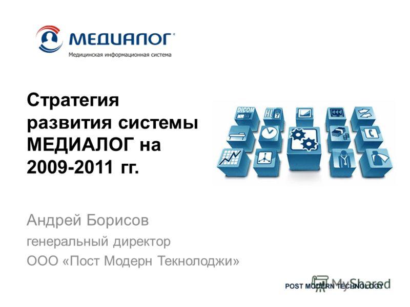 Стратегия развития системы МЕДИАЛОГ на 2009-2011 гг. Андрей Борисов генеральный директор ООО «Пост Модерн Текнолоджи»