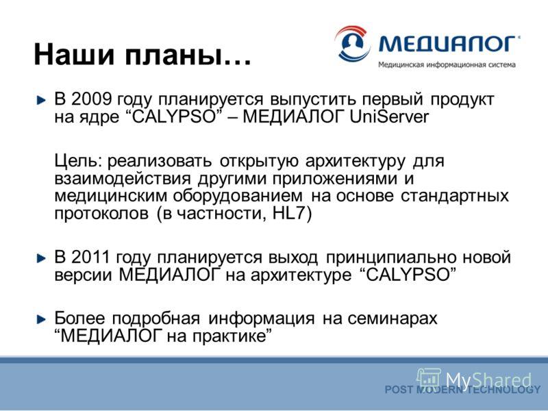 Наши планы… В 2009 году планируется выпустить первый продукт на ядре CALYPSO – МЕДИАЛОГ UniServer Цель: реализовать открытую архитектуру для взаимодействия другими приложениями и медицинским оборудованием на основе стандартных протоколов (в частности