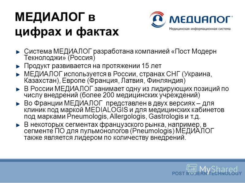 МЕДИАЛОГ в цифрах и фактах Система МЕДИАЛОГ разработана компанией «Пост Модерн Текнолоджи» (Россия) Продукт развивается на протяжении 15 лет МЕДИАЛОГ используется в России, странах СНГ (Украина, Казахстан), Европе (Франция, Латвия, Финляндия) В Росси