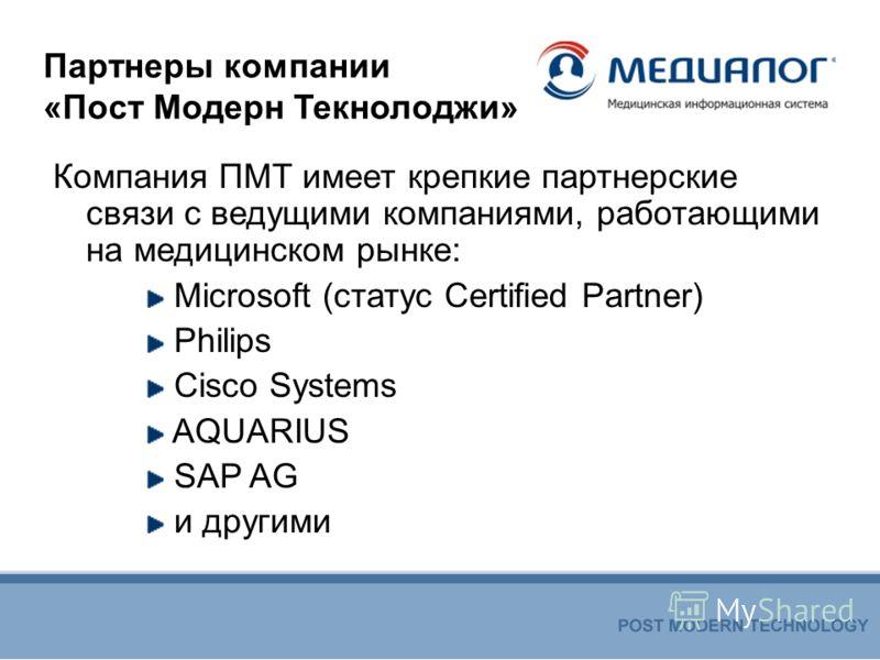 Партнеры компании «Пост Модерн Текнолоджи» Компания ПМТ имеет крепкие партнерские связи с ведущими компаниями, работающими на медицинском рынке: Microsoft (статус Certified Partner) Philips Cisco Systems AQUARIUS SAP AG и другими