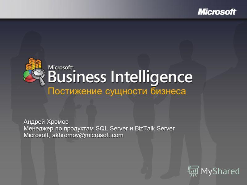 Microsoft Business Intelligence Андрей Хромов Менеджер по продуктам SQL Server и BizTalk Server Microsoft, akhromov@microsoft.com Постижение сущности бизнеса