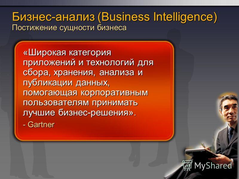 Бизнес-анализ (Business Intelligence) Постижение сущности бизнеса «Широкая категория приложений и технологий для сбора, хранения, анализа и публикации данных, помогающая корпоративным пользователям принимать лучшие бизнес-решения». - Gartner