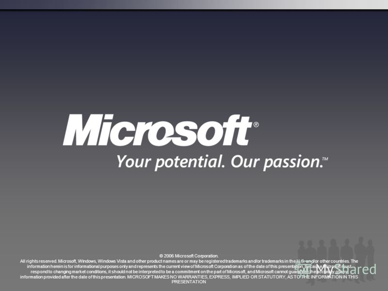 © 2006 Microsoft Corporation. All rights reserved. Microsoft, Windows, Windows Vista and other product names are or may be registered trademarks and/or trademarks in the U.S. and/or other countries. The information herein is for informational purpose