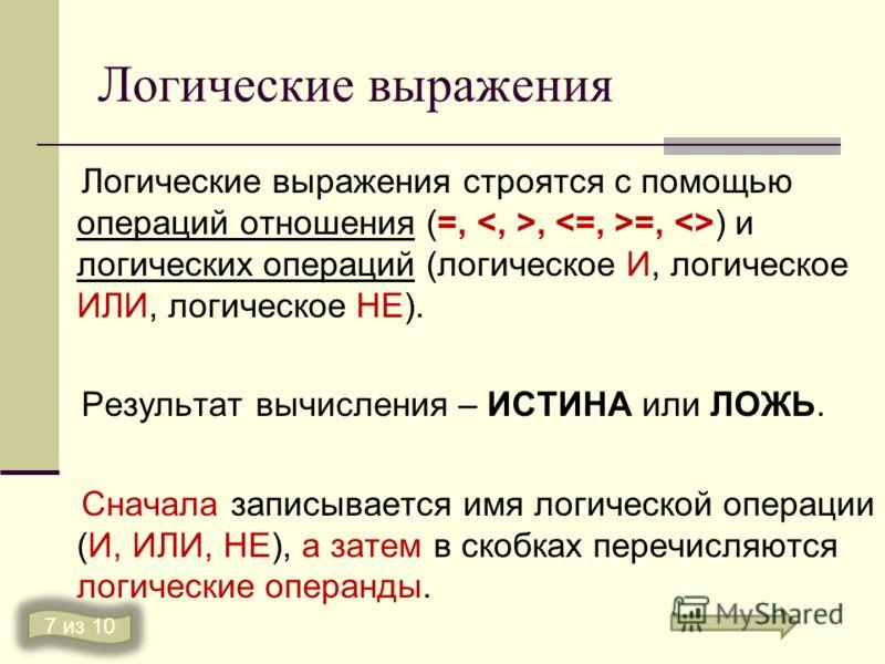 Логические выражения Логические выражения строятся с помощью операций отношения (=,, =, ) и логических операций (логическое И, логическое ИЛИ, логическое НЕ). Результат вычисления – ИСТИНА или ЛОЖЬ. Сначала записывается имя логической операции (И, ИЛ