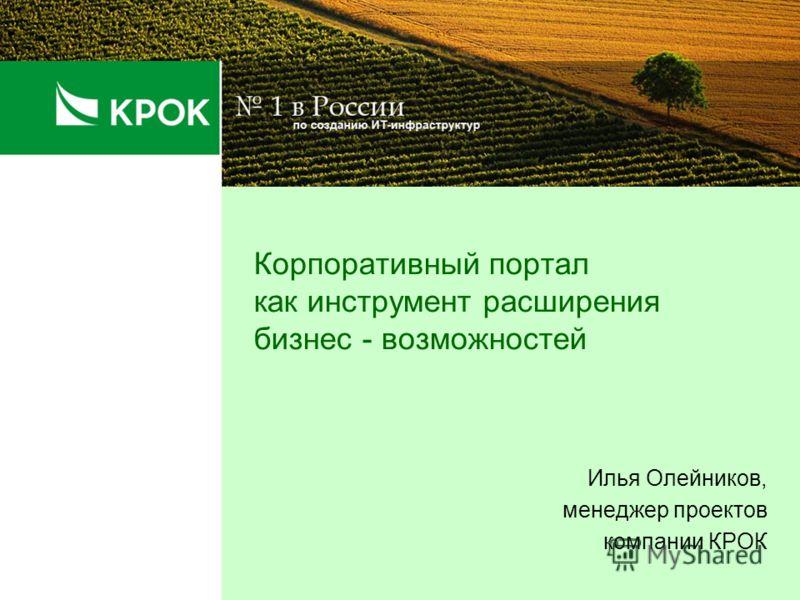 Корпоративный портал как инструмент расширения бизнес - возможностей Илья Олейников, менеджер проектов компании КРОК