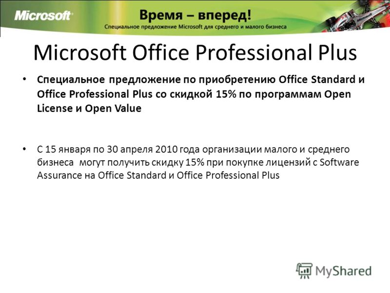 Microsoft Office Professional Plus Специальное предложение по приобретению Office Standard и Office Professional Plus со скидкой 15% по программам Open License и Open Value C 15 января по 30 апреля 2010 года организации малого и среднего бизнеса могу
