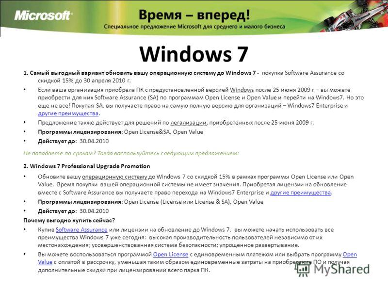 Windows 7 1. Самый выгодный вариант обновить вашу операционную систему до Windows 7 - покупка Software Assurance со скидкой 15% до 30 апреля 2010 г. Если ваша организация приобрела ПК с предустановленной версией Windows после 25 июня 2009 г – вы може