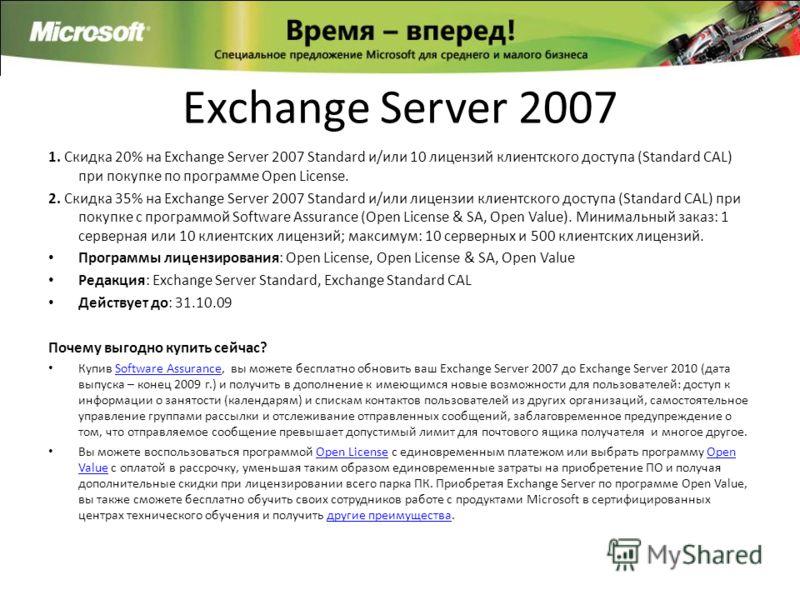 Exchange Server 2007 1. Скидка 20% на Exchange Server 2007 Standard и/или 10 лицензий клиентского доступа (Standard CAL) при покупке по программе Open License. 2. Скидка 35% на Exchange Server 2007 Standard и/или лицензии клиентского доступа (Standar
