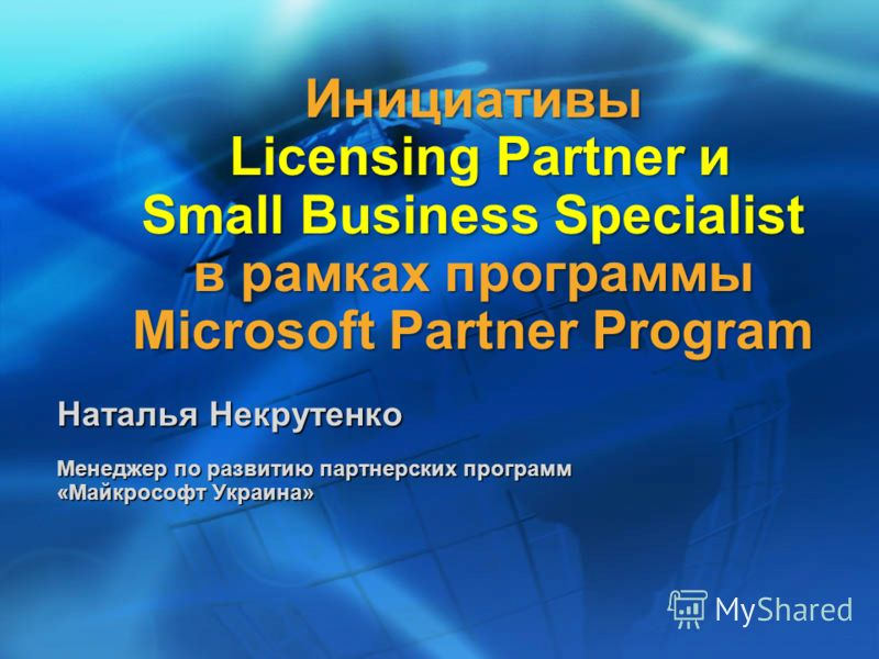 Инициативы Licensing Partner и Small Business Specialist в рамках программы Microsoft Partner Program Наталья Некрутенко Менеджер по развитию партнерских программ «Майкрософт Украина»