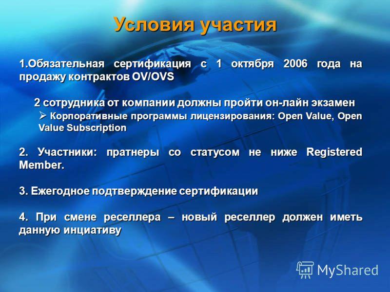 Условия участия 1.Обязательная сертификация с 1 октября 2006 года на продажу контрактов OV/OVS 2 сотрудника от компании должны пройти он-лайн экзамен 2 сотрудника от компании должны пройти он-лайн экзамен Корпоративные программы лицензирования: Open