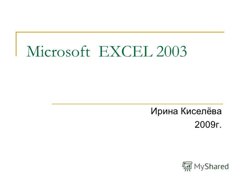 Microsoft EXCEL 2003 Ирина Киселёва 2009г.