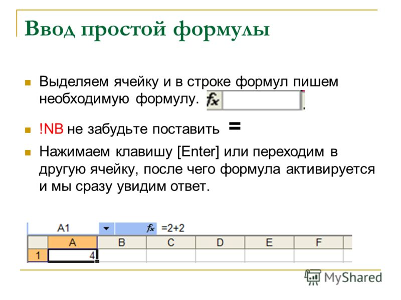 Ввод простой формулы Выделяем ячейку и в строке формул пишем необходимую формулу. !NB не забудьте поставить = Нажимаем клавишу [Enter] или переходим в другую ячейку, после чего формула активируется и мы сразу увидим ответ.