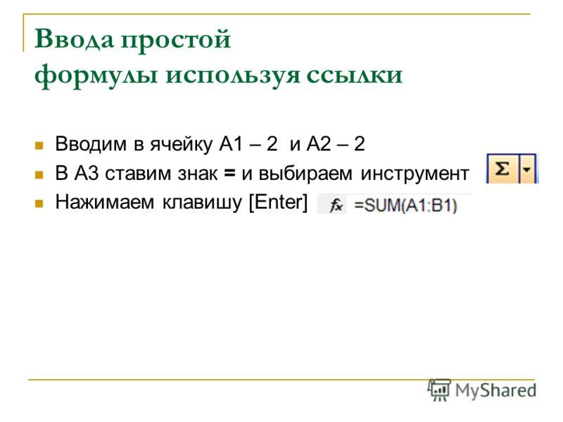 Ввода простой формулы используя ссылки Вводим в ячейку А1 – 2 и А2 – 2 В А3 ставим знак = и выбираем инструмент Нажимаем клавишу [Enter]