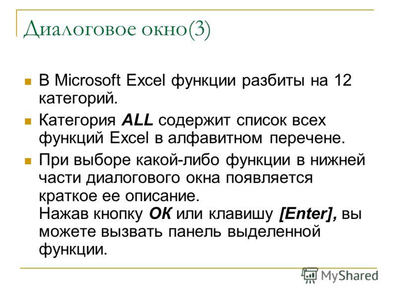 Диалоговое окно(3) В Microsoft Excel функции разбиты на 12 категорий. Категория ALL содержит список всех функций Excel в алфавитном перечене. При выборе какой-либо функции в нижней части диалогового окна появляется краткое ее описание. Нажав кнопку О