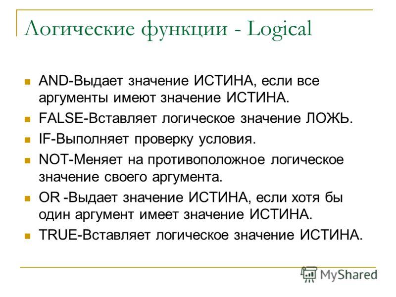 Логические функции - Logical AND-Выдает значение ИСТИНА, если все аргументы имеют значение ИСТИНА. FALSE-Вставляет логическое значение ЛОЖЬ. IF-Выполняет проверку условия. NOT-Меняет на противоположное логическое значение своего аргумента. OR-Выдает