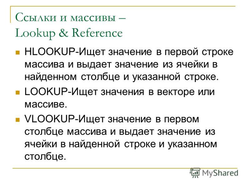 Ссылки и массивы – Lookup & Reference HLOOKUP-Ищет значение в первой строке массива и выдает значение из ячейки в найденном столбце и указанной строке. LOOKUP-Ищет значения в векторе или массиве. VLOOKUP-Ищет значение в первом столбце массива и выдае