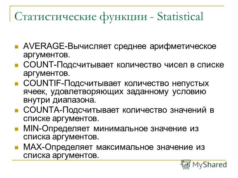 Статистические функции - Statistical AVERAGE-Вычисляет среднее арифметическое аргументов. COUNT-Подсчитывает количество чисел в списке аргументов. COUNTIF-Подсчитывает количество непустых ячеек, удовлетворяющих заданному условию внутри диапазона. COU