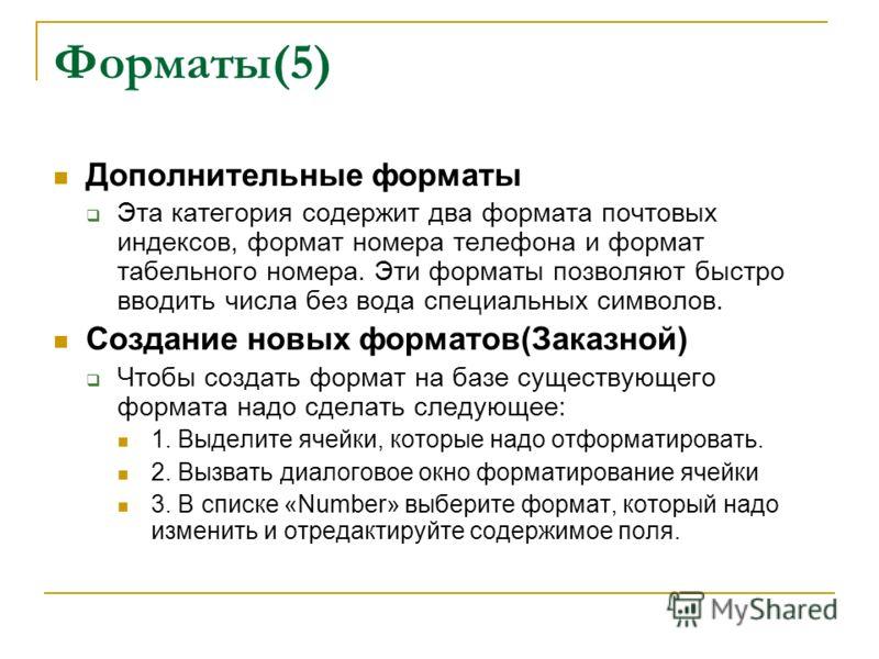 Форматы(5) Дополнительные форматы Эта категория содержит два формата почтовых индексов, формат номера телефона и формат табельного номера. Эти форматы позволяют быстро вводить числа без вода специальных символов. Создание новых форматов(Заказной) Что