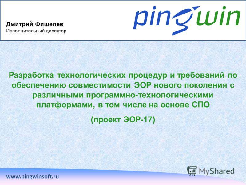 Разработка технологических процедур и требований по обеспечению совместимости ЭОР нового поколения с различными программно-технологическими платформами, в том числе на основе СПО (проект ЭОР-17) www.pingwinsoft.ru Дмитрий Фишелев Исполнительный дирек