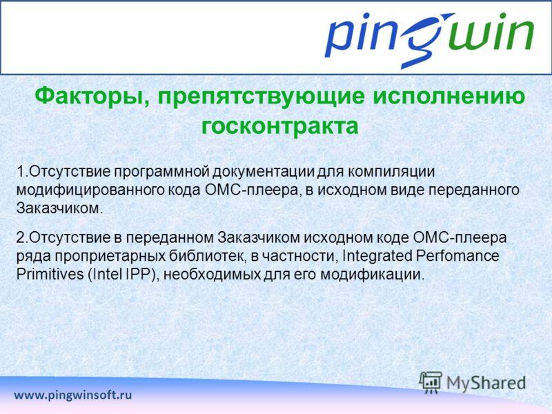 www.pingwinsoft.ru Факторы, препятствующие исполнению госконтракта 1.Отсутствие программной документации для компиляции модифицированного кода ОМС-плеера, в исходном виде переданного Заказчиком. 2.Отсутствие в переданном Заказчиком исходном коде ОМС-