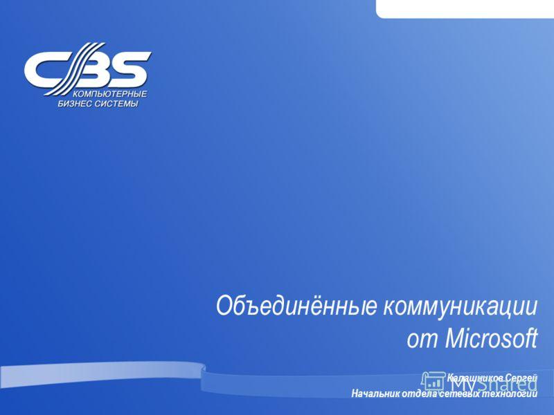 Объединённые коммуникации от Microsoft Калашников Сергей Начальник отдела сетевых технологий