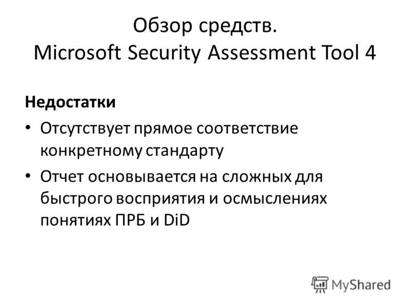 Обзор средств. Microsoft Security Assessment Tool 4 Недостатки Отсутствует прямое соответствие конкретному стандарту Отчет основывается на сложных для быстрого восприятия и осмыслениях понятиях ПРБ и DiD