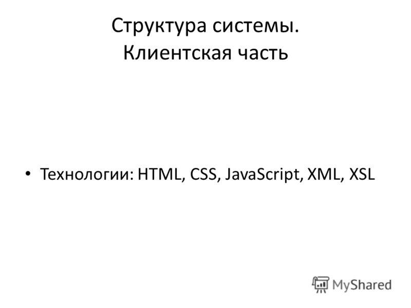 Структура системы. Клиентская часть Технологии: HTML, CSS, JavaScript, XML, XSL