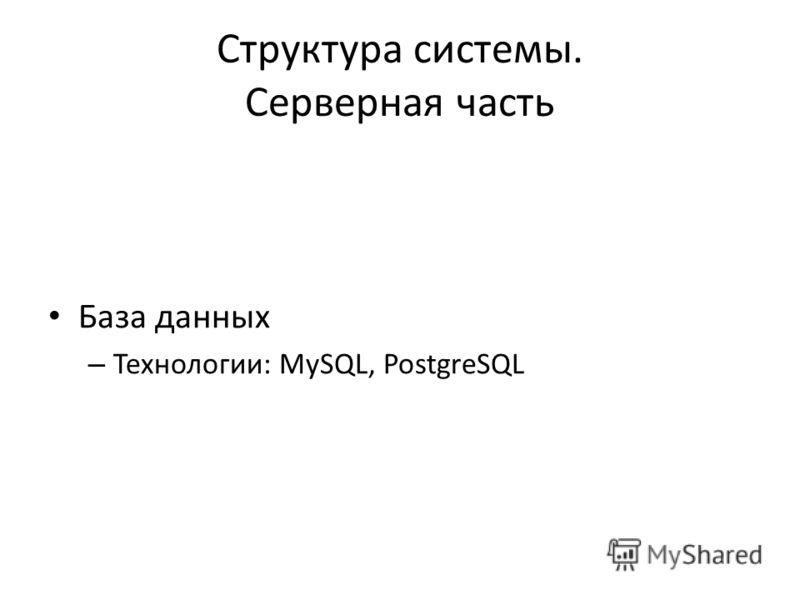 Структура системы. Серверная часть База данных – Технологии: MySQL, PostgreSQL