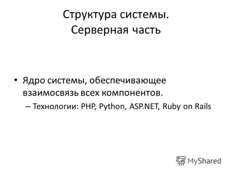 Структура системы. Серверная часть Ядро системы, обеспечивающее взаимосвязь всех компонентов. – Технологии: PHP, Python, ASP.NET, Ruby on Rails