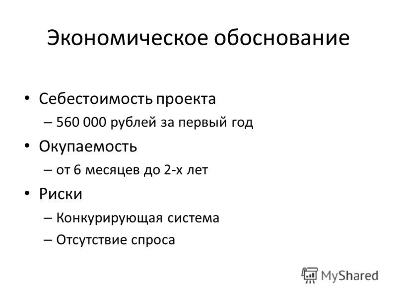 Экономическое обоснование Себестоимость проекта – 560 000 рублей за первый год Окупаемость – от 6 месяцев до 2-х лет Риски – Конкурирующая система – Отсутствие спроса