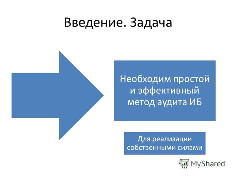 Введение. Задача Необходим простой и эффективный метод аудита ИБ Для реализации собственными силами