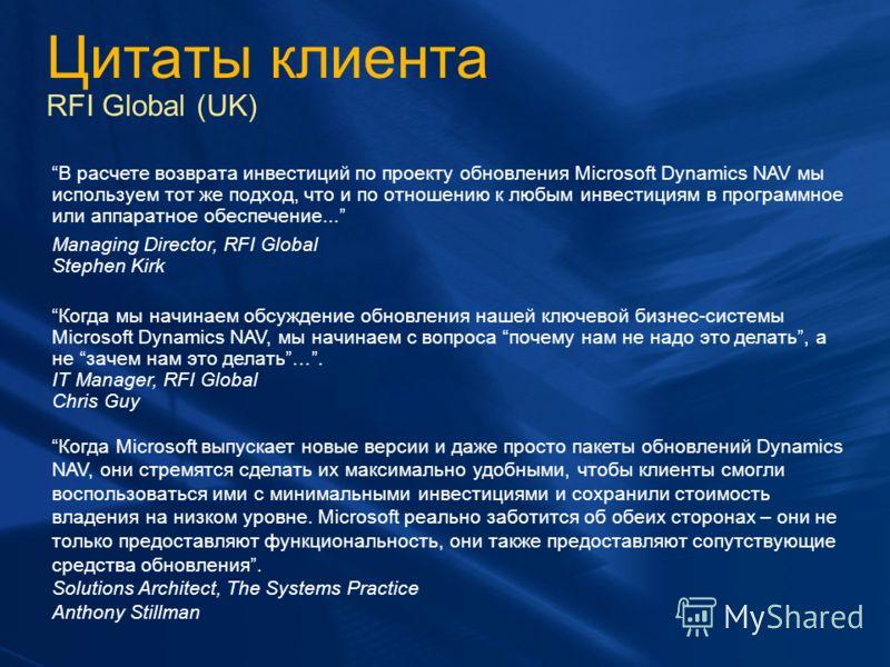 Цитаты клиента RFI Global (UK) В расчете возврата инвестиций по проекту обновления Microsoft Dynamics NAV мы используем тот же подход, что и по отношению к любым инвестициям в программное или аппаратное обеспечение... Managing Director, RFI Global St
