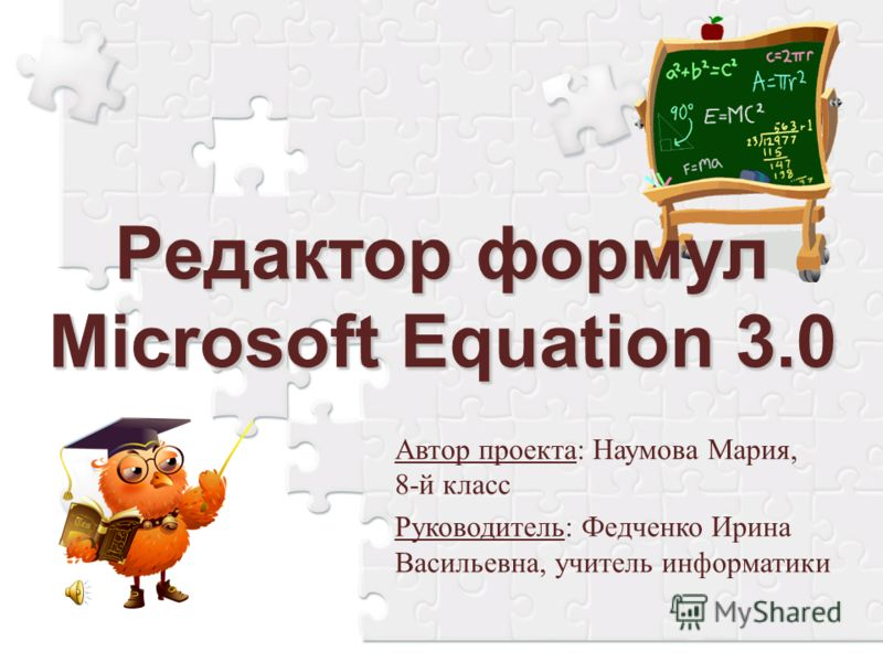 Редактор формул Microsoft Equation 3.0 Автор проекта: Наумова Мария, 8-й класс Руководитель: Федченко Ирина Васильевна, учитель информатики
