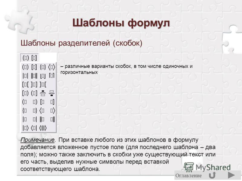 Шаблоны разделителей (скобок) – различные варианты скобок, в том числе одиночных и горизонтальных Примечание. При вставке любого из этих шаблонов в формулу добавляется вложенное пустое поле (для последнего шаблона – два поля); можно также заключить в