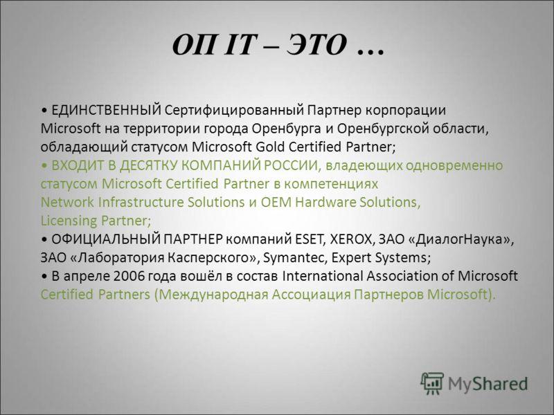 ОП IT – ЭТО … ЕДИНСТВЕННЫЙ Сертифицированный Партнер корпорации Microsoft на территории города Оренбурга и Оренбургской области, обладающий статусом Microsoft Gold Certified Partner; ВХОДИТ В ДЕСЯТКУ КОМПАНИЙ РОССИИ, владеющих одновременно статусом M