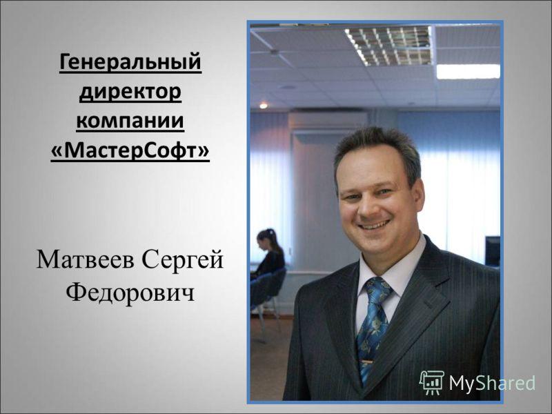 Генеральный директор компании «МастерСофт» Матвеев Сергей Федорович