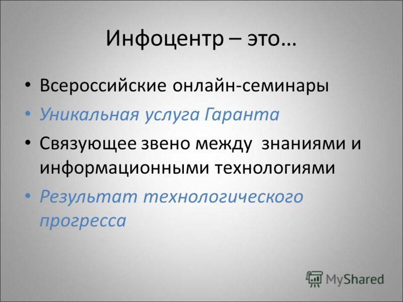 Инфоцентр – это… Всероссийские онлайн-семинары Уникальная услуга Гаранта Связующее звено между знаниями и информационными технологиями Результат технологического прогресса