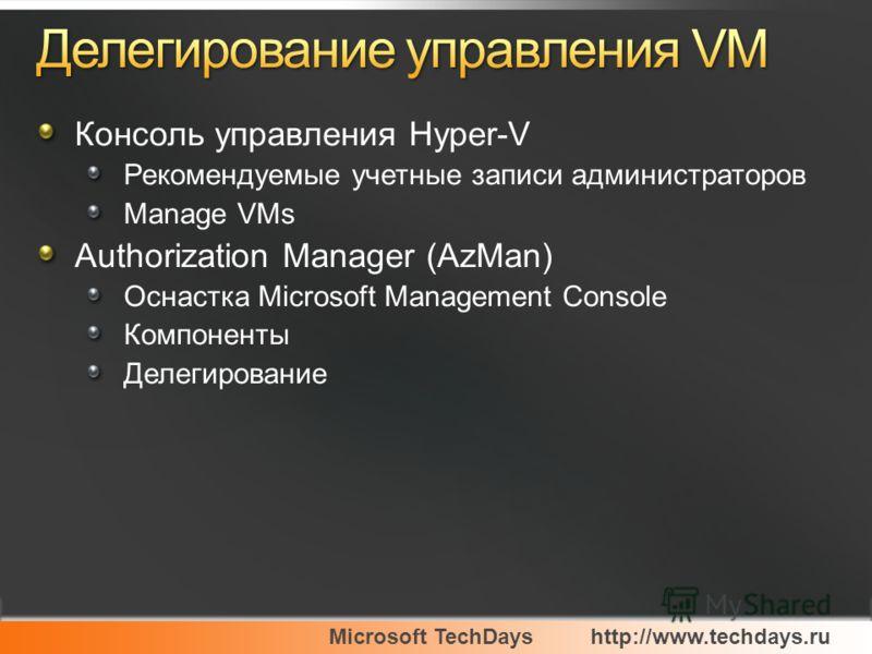 Microsoft TechDayshttp://www.techdays.ru Консоль управления Hyper-V Рекомендуемые учетные записи администраторов Manage VMs Authorization Manager (AzMan) Оснастка Microsoft Management Console Компоненты Делегирование
