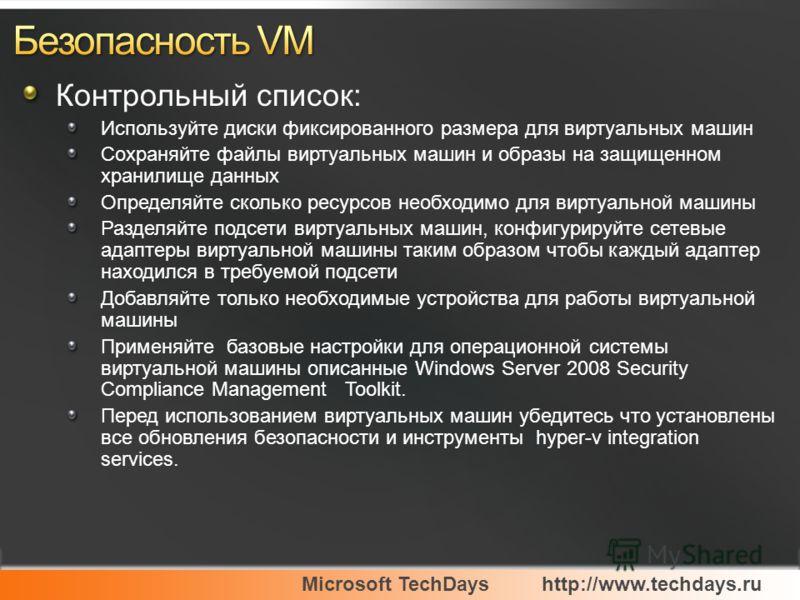 Microsoft TechDayshttp://www.techdays.ru Контрольный список: Используйте диски фиксированного размера для виртуальных машин Сохраняйте файлы виртуальных машин и образы на защищенном хранилище данных Определяйте сколько ресурсов необходимо для виртуал