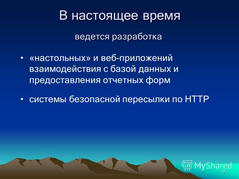 9 В настоящее время ведется разработка «настольных» и веб-приложений взаимодействия с базой данных и предоставления отчетных форм системы безопасной пересылки по HTTP